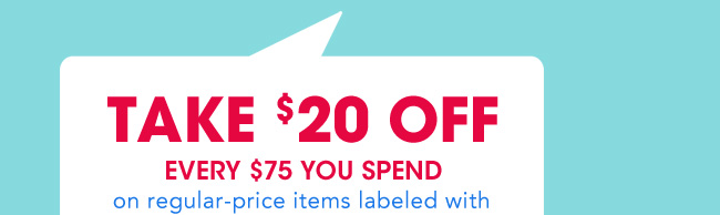 TAKE $20 oFF EVERY $75 YOU SPEND | on regular-price items labeled with