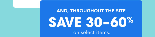 AND, THROUGHOUT THE SITE SAVE 30-60% on select items.