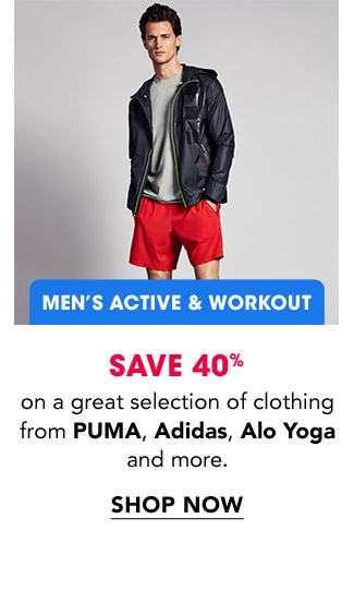 MEN'S ACTIVE & WORKOUT | SAVE 40% on a great selection of clothing from PUMA, Adidas, Alo Yoga and more. | SHOP NOW