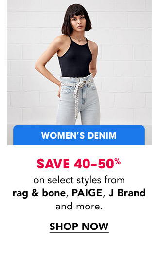 WOMEN'S DENIM SAVE 40-50% on select styles from rag & bone, PAIGE, J Brand and more. | SHOP NOW.