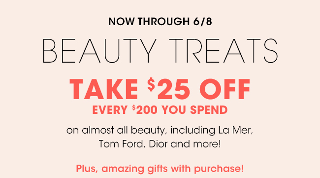 NOW THROUGH 6/8 | BEAUTY TREATS | TAKE $25 OFF | EVERY $200 YOU SPEND | on almost all beauty, including La Mer, Tom Ford, Dior and more! | Plus, amazing gifts with purchase!