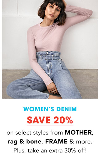 WOMEN'S DENIM | SAVE 20% on select styles from MOTHER, rag & bone, FRAME & more. Plus, take an extra 30% off!