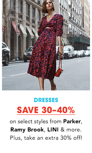 DRESSES | SAVE 30-40% on select styles from Parker, Ramy Brook, LINI & more. Plus, take an extra 30% off!