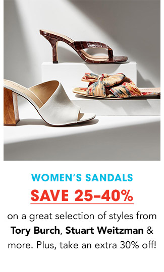 WOMEN'S SANDALS   SAVE 25-40% on a great selection of styles from Tory Burch, Stuart Weitzman & more. Plus, take an extra 30% off!