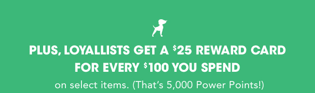 PLUS, LOYALLISTS GET A $25 REWARD CARD FOR EVERY $100 YOU SPEND on select items. (That's 5,000 Power Points!)