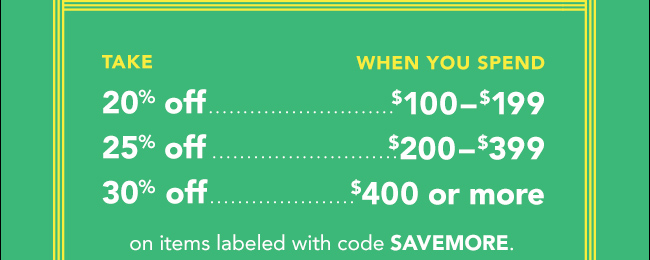 TAKE 20% off,25% off and 30% off WHEN YOU SPEND $100-$199, $200-$399 and $400 or more   on items labeled with code SAVEMORE.