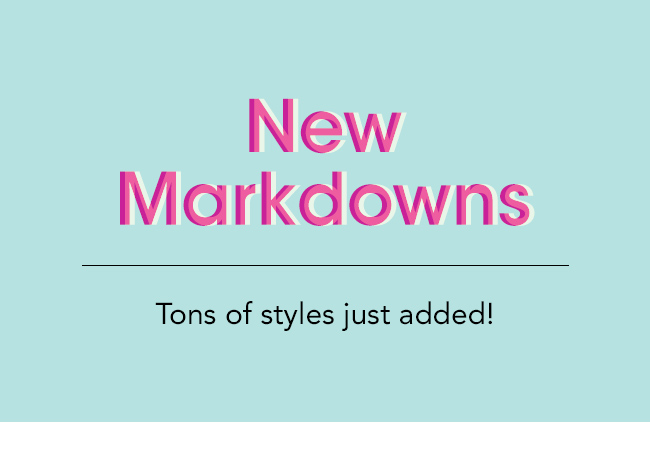 NEW MARKDOWNS Tons of styles just added!